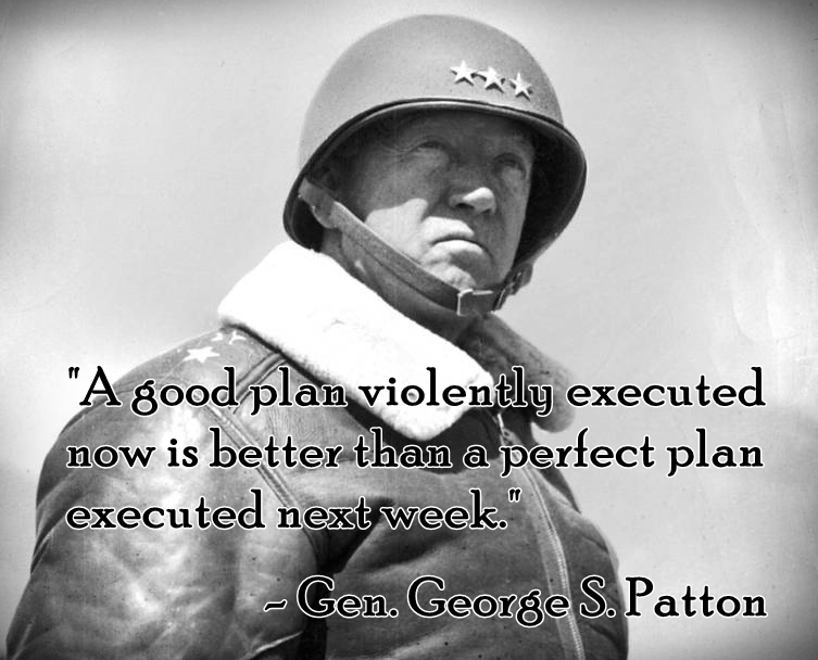 """A good plan violently executed  now is better than a perfect plan  executed next week."" - Gen. George S. Patton"
