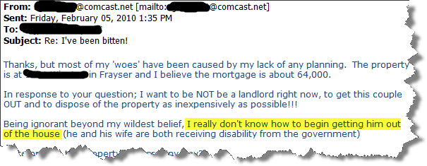 """""""In response to your question; I want to be NOT be a landlord right now, to get this couple OUT and to dispose of the property as inexpensively as possible!!! Being ignorant beyond my wildest belief, I really don't know how to begin getting him out of the house (he and his wife are both receiving disability from the government)"""""""